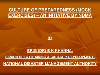CULTURE OF PREPAREDNESS MOCK EXERCISES   AN INITIATIVE BY NDMA   BY   BRIG DR B K KHANNA,  SENIOR SPEC TRAINING  CAPACIT
