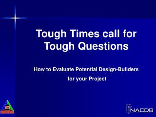 Tough Times call for Tough Questions How to Evaluate Potential Design-Builders  for your Project