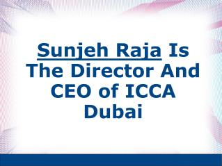 Sunjeh Raja Is The Director And CEO of ICCA Dubai
