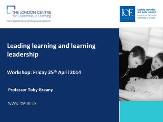 Leading learning and learning leadership  Workshop: Friday 25 th  April 2014