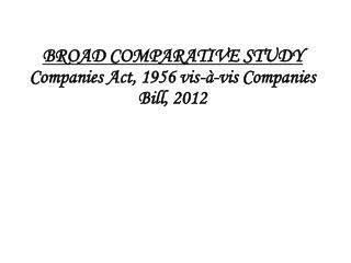 BROAD COMPARATIVE STUDY Companies Act, 1956 vis-à-vis Companies Bill, 2012