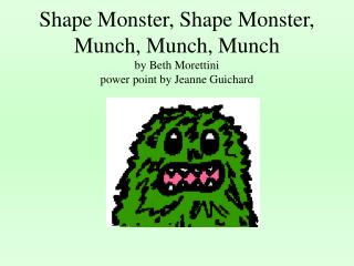Shape Monster, Shape Monster,  Munch, Munch, Munch by Beth Morettini power point by Jeanne Guichard