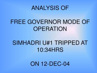 ANALYSIS OF  FREE GOVERNOR MODE OF OPERATION SIMHADRI U#1 TRIPPED AT 10:34HRS ON 12-DEC-04
