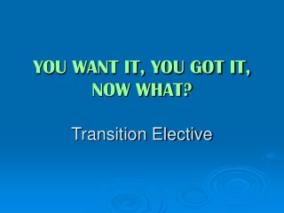 YOU WANT IT, YOU GOT IT, NOW WHAT? Transition Elective