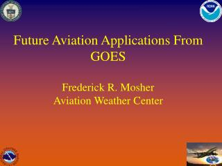 Future Aviation Applications From GOES Frederick R. Mosher Aviation Weather Center