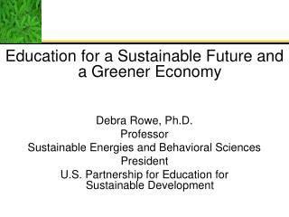 Education for a Sustainable Future and a Greener Economy Debra Rowe, Ph.D. Professor