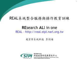 REAL 系統整合服務與操作教育訓練 RE search  AL l in one REAL – real.stpi.narl.tw