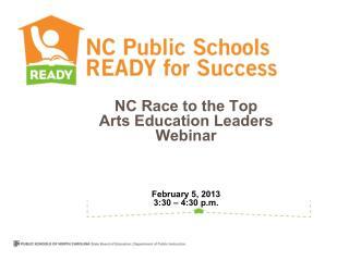 NC Race to the Top Arts Education Leaders Webinar February 5, 2013 3:30 – 4:30 p.m.