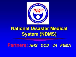 National Disaster Medical System (NDMS) Partners:  HHS   DOD   VA   FEMA