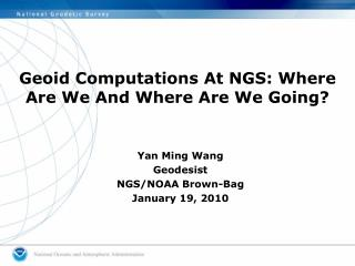 Geoid Computations At NGS: Where Are We And Where Are We Going?