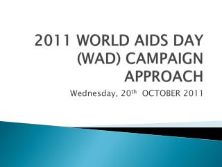 2011 WORLD AIDS DAY (WAD) CAMPAIGN APPROACH
