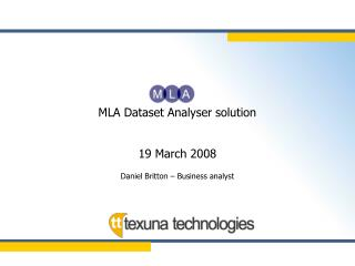MLA Dataset Analyser solution 19 March 2008 Daniel Britton – Business analyst
