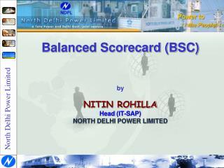 Balanced Scorecard (BSC) by NITIN ROHILLA Head (IT-SAP) NORTH DELHI POWER LIMITED