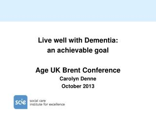 Live well with Dementia:  an achievable goal Age UK Brent Conference Carolyn Denne October 2013