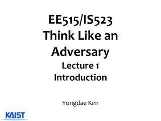 EE515/IS523  Think Like an Adversary Lecture 1 Introduction