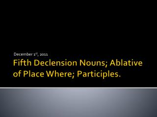 Fifth Declension Nouns; Ablative of Place Where; Participles.