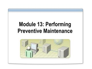 Module 13: Performing Preventive Maintenance