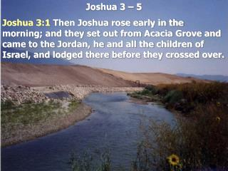 Joshua 3   5  Joshua 3:1 Then Joshua rose early in the morning; and they set out from Acacia Grove and came to the Jorda
