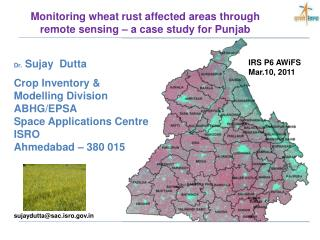 Dr.  Sujay  Dutta Crop Inventory &  Modelling Division ABHG/EPSA Space Applications Centre ISRO