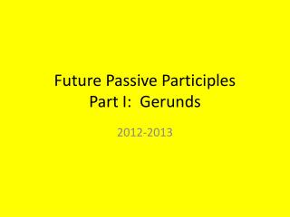 Future Passive Participles Part I:  Gerunds