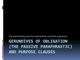 Gerundives of obligation (the passive  paraphrastic ) and Purpose clauses
