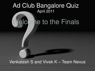Ad Club Bangalore Quiz April 2011 Welcome to the Finals