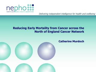 Reducing Early Mortality from Cancer across the North of England Cancer Network Catherine Murdoch