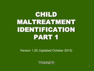 CHILD MALTREATMENT IDENTIFICATION PART 1 Version  1.25 (Updated October 2013)