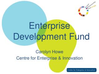 Enterprise Development Fund Carolyn Howe Centre for Enterprise & Innovation
