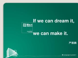 If we can dream it, we can make it.  严展鹏