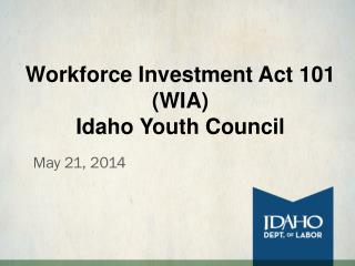 Workforce Investment Act 101 (WIA)  Idaho Youth Council