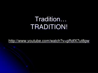 Tradition… TRADITION! http ://youtube/watch?v=gRdfX7ut8gw