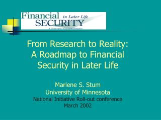 From Research to Reality: A Roadmap to Financial Security in Later Life Marlene S. Stum University of Minnesota National