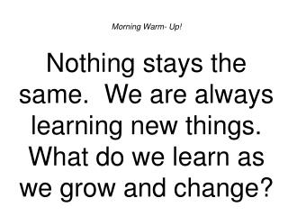 Morning Warm- Up! Nothing stays the same. We are always learning new things. What do we learn as we grow and change?