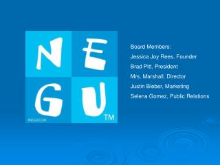 Board Members: Jessica Joy Rees, Founder Brad Pitt, President Mrs. Marshall, Director