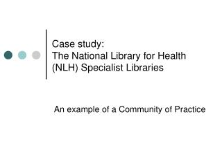 Case study:  The National Library for Health (NLH) Specialist Libraries
