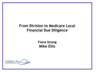 From Division to Medicare Local Financial Due Diligence Fiona Strang Mike Ellis