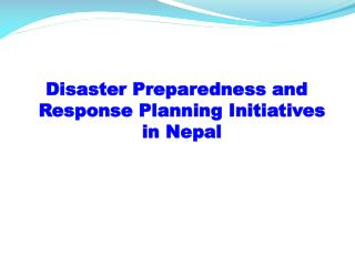 Disaster Preparedness and Response  Planning  Initiatives in Nepal