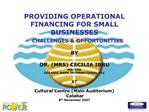 PROVIDING OPERATIONAL  FINANCING FOR SMALL  BUSINESSES  -  CHALLENGES  OPPORTUNITIES  BY  DR. MRS CECILIA IBRU MD