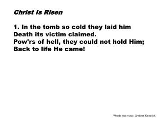 Christ Is Risen 1. In the tomb so cold they laid him Death its victim claimed.