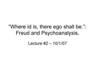 """Where id is, there ego shall be."": Freud and Psychoanalysis."