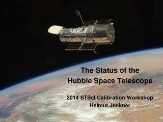 The Status of the Hubble Space Telescope 2014 STScI Calibration Workshop Helmut Jenkner