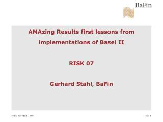 AMAzing Results first lessons from implementations of Basel II RISK 07 Gerhard Stahl, BaFin
