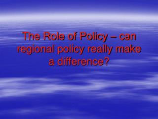The Role of Policy – can regional policy really make a difference?