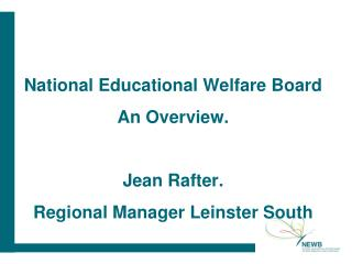 National Educational Welfare Board An Overview. Jean Rafter. Regional Manager Leinster South