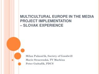 MULTICULTURAL EUROPE IN THE MEDIA  PROJECT IMPLEMENTATION  – SLOVAK EXPERIENCE
