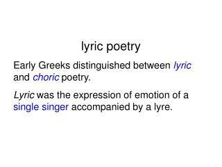 lyric poetry Early Greeks distinguished between  lyric and  choric  poetry.