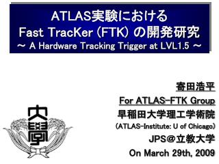 ATLAS 実験における Fast TracKer (FTK)  の開発研究 ~  A Hardware Tracking Trigger at LVL1.5  ~