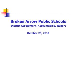 Broken Arrow Public Schools  District Assessment/Accountability Report  October 25, 2010