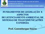FUNDAMENTOS DE LEGISLA  O  E ASPECTOS DE LICENCIAMENTO AMBIENTAL DE SISTEMAS DE TELECOMUNICAC ES E ENERGIA  Prof. Gutemb